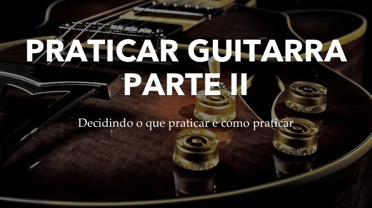 Praticar Guitarra parte 2 - o que praticar e como praticar