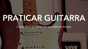Praticar na guitarra – As dicas que faltavam